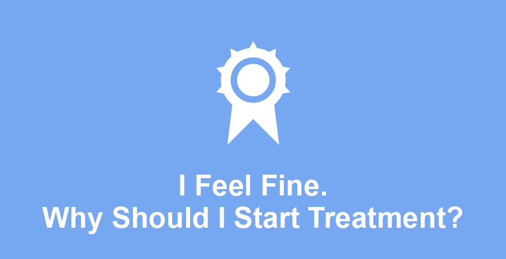 I feel fine. Why should I start treatment?